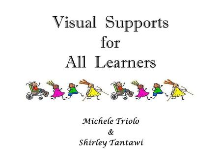 Visual Supports for All Learners Michele Triolo & Shirley Tantawi.