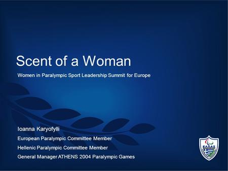 Scent of a Woman Ioanna Karyofylli European Paralympic Committee Member Hellenic Paralympic Committee Member General Manager ATHENS 2004 Paralympic Games.