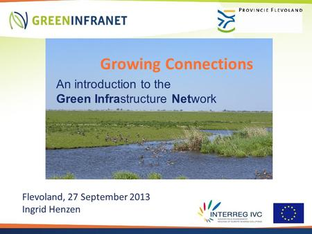 Growing Connections An introduction to the Green Infrastructure Network Flevoland, 27 September 2013 Ingrid Henzen.