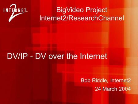 Bob Riddle, Internet2 24 March 2004 BigVideo Project Internet2/ResearchChannel DV/IP - DV over the Internet.