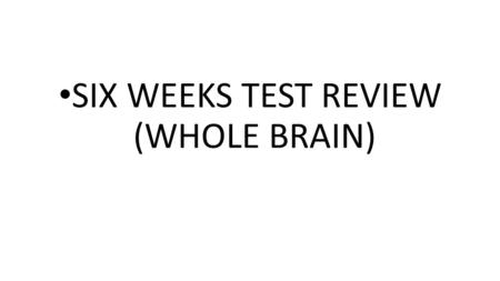 SIX WEEKS TEST REVIEW (WHOLE BRAIN). WHOLE BRAIN.