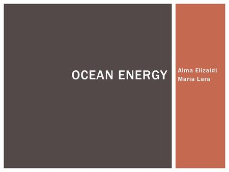 Alma Elizaldi Maria Lara OCEAN ENERGY.  It's energy carried by ocean waves, tides, salinity, and ocean temperature differences.  This energy can be.