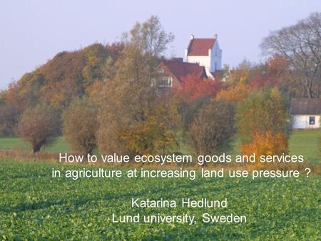How to value ecosystem goods and services in agriculture at increasing land use pressure ? Katarina Hedlund Lund university, Sweden.