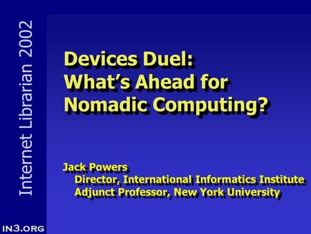 Internet Librarian 2002 Devices Duel: What's Ahead for Nomadic Computing? Devices Duel: What's Ahead for Nomadic Computing? Jack Powers Director, International.