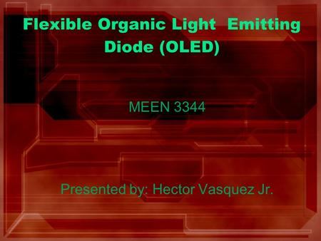 Flexible Organic Light Emitting Diode (OLED) MEEN 3344 Presented by: Hector Vasquez Jr.