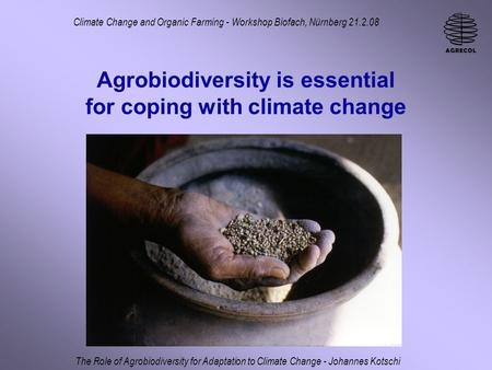 Agrobiodiversity is essential for coping with climate change Climate Change and Organic Farming - Workshop Biofach, Nürnberg 21.2.08 The Role of Agrobiodiversity.