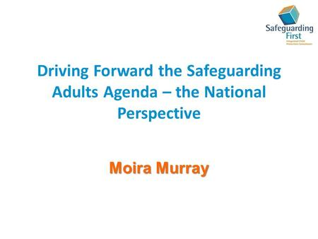 Driving Forward the Safeguarding Adults Agenda – the National Perspective Moira Murray.