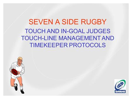 SEVEN A SIDE RUGBY TOUCH AND IN-GOAL JUDGES TOUCH-LINE MANAGEMENT AND TIMEKEEPER PROTOCOLS.