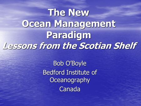 The New Ocean Management Paradigm Lessons from the Scotian Shelf Bob O'Boyle Bedford Institute of Oceanography Canada.