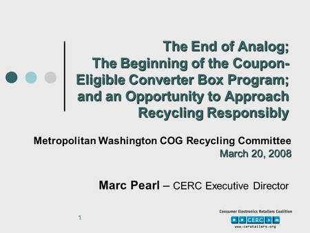 1 The End of Analog; The Beginning of the Coupon- Eligible Converter Box Program; and an Opportunity to Approach Recycling Responsibly Marc Pearl – CERC.