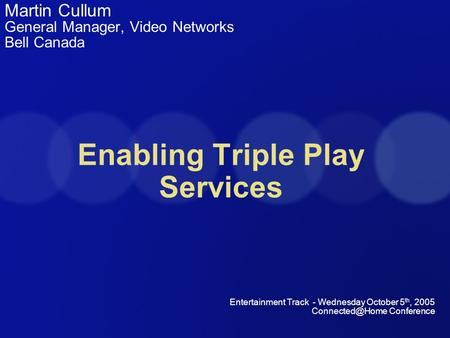 Enabling Triple Play Services Martin Cullum General Manager, Video Networks Bell Canada Entertainment Track - Wednesday October 5 th, 2005