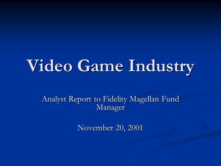 Video Game Industry Analyst Report to Fidelity Magellan Fund Manager November 20, 2001.