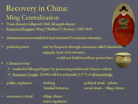 "Recovery in China: Ming Centralization Yuan dynasty collapsed 1368, Mongols depart Emperor Hongwu: Ming (""Brilliant"") dynasty, 1368-1644 administration:reestablished."