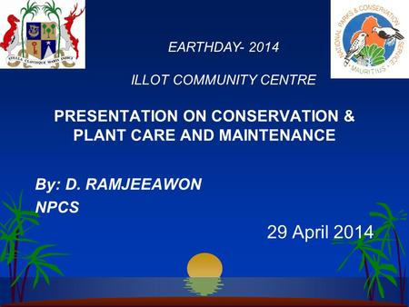 PRESENTATION ON CONSERVATION & PLANT CARE AND MAINTENANCE By: D. RAMJEEAWON NPCS 29 April 2014 EARTHDAY- 2014 ILLOT COMMUNITY CENTRE.