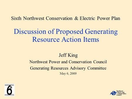 Sixth Northwest Conservation & Electric Power Plan Discussion of Proposed Generating Resource Action Items Jeff King Northwest Power and Conservation Council.