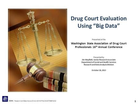 "1 DSHS | Research and Data Analysis Division ● MAYFIELD ● OCTOBER 2013 Drug Court Evaluation Using ""Big Data"" Presented at the Washington State Association."