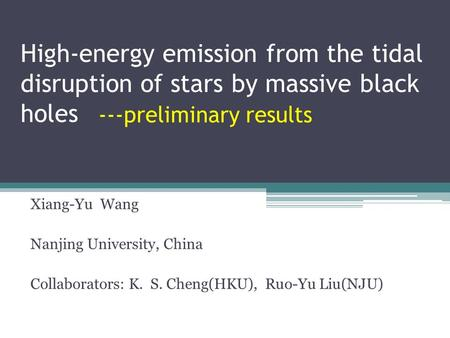 High-energy emission from the tidal disruption of stars by massive black holes Xiang-Yu Wang Nanjing University, China Collaborators: K. S. Cheng(HKU),