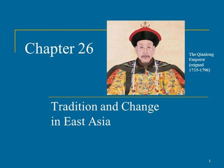 Chapter 26 Tradition and Change in East Asia 1 The Qianlong Emperor (reigned 1735-1796)