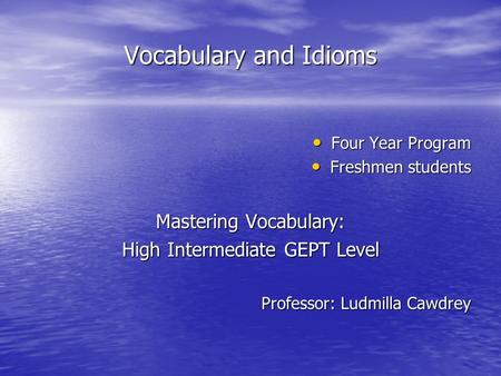 Vocabulary <strong>and</strong> <strong>Idioms</strong> Four Year Program Four Year Program Freshmen students Freshmen students Mastering Vocabulary: High Intermediate GEPT Level Professor: