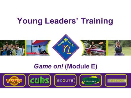 Young Leaders' Training Game on! (Module E). Brentwood Explorer Scouts Young Leaders' Training E – Game on! Aim To give you a good understanding of the.