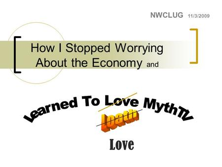 How I Stopped Worrying About the Economy and NWCLUG 11/3/2009 Love.