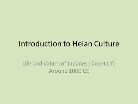 Introduction to Heian Culture Life and Values of Japanese Court Life Around 1000 CE.