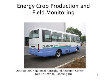 1 Energy Crop Production and Field Monitoring 29 Aug. 2007 National Agricultural Research Center Ken TANIWAKI, Haoming Hu.