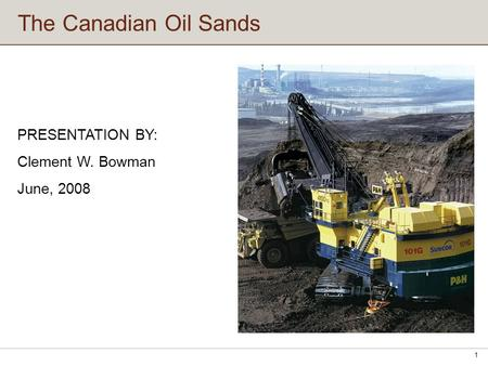 The Canadian Oil Sands 1 PRESENTATION BY: Clement W. Bowman June, 2008.