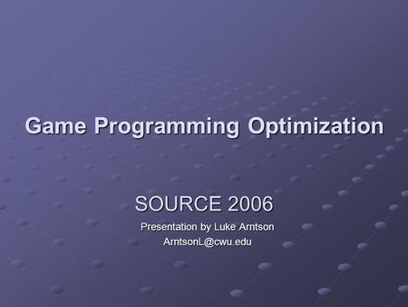 SOURCE 2006 Presentation by Luke Arntson Game Programming Optimization.