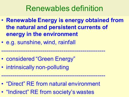 Renewables definition Renewable Energy is energy obtained from the natural and persistent currents of energy in the environment e.g. sunshine, wind, rainfall.