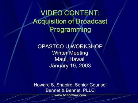 VIDEO CONTENT: Acquisition of Broadcast Programming OPASTCO U WORKSHOP Winter Meeting Maui, Hawaii January 19, 2003 Howard S. Shapiro, Senior Counsel Bennet.