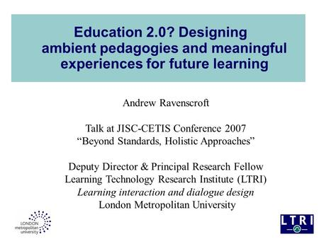 "Education 2.0? Designing ambient pedagogies and meaningful experiences for future learning Andrew Ravenscroft Talk at JISC-CETIS Conference 2007 ""Beyond."
