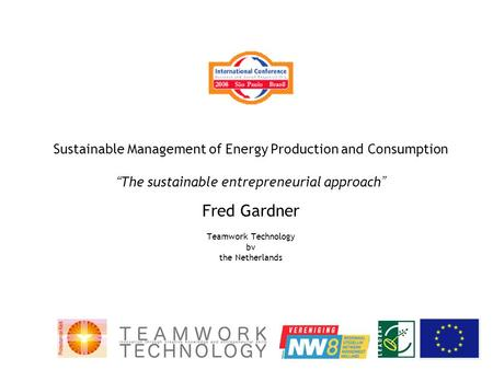 "Sustainable Management of Energy Production and Consumption "" The sustainable entrepreneurial approach "" Fred Gardner Teamwork Technology bv the Netherlands."