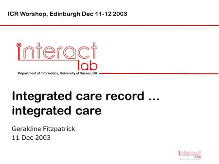 Integrated care record … integrated care Geraldine Fitzpatrick 11 Dec 2003 ICR Worshop, Edinburgh Dec 11-12 2003.
