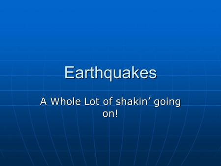 Earthquakes A Whole Lot of shakin' going on!. What are Earthquakes and where do they occur? Seismology is the study of earthquakes. Seismology is the.