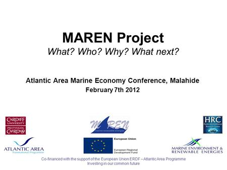 Investing in our common future Co-financed with the support of the European Union ERDF – Atlantic Area Programme MAREN Project What? Who? Why? What next?