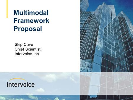 1 Skip Cave Chief Scientist, Intervoice Inc. Multimodal Framework Proposal.