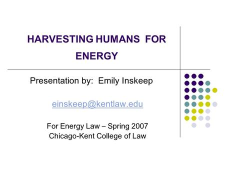 Presentation by: Emily Inskeep For Energy Law – Spring 2007 Chicago-Kent College of Law HARVESTING HUMANS FOR ENERGY.