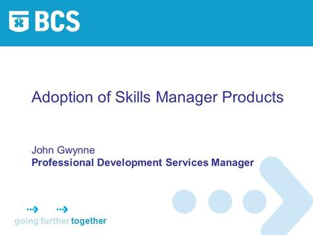 Going further together Adoption of Skills Manager Products John Gwynne Professional Development Services Manager.