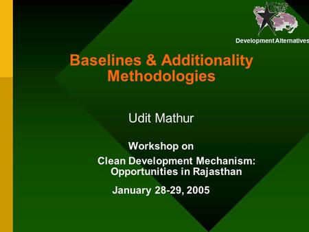 Development Alternatives Baselines & Additionality Methodologies Workshop on Clean Development Mechanism: Opportunities in Rajasthan January 28-29, 2005.