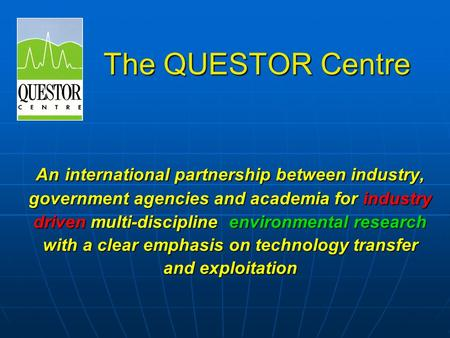 The QUESTOR Centre An international partnership between industry, government agencies and academia for industry driven multi-discipline environmental research.