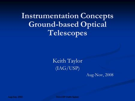Aug-Nov, 2008 IAG/USP (Keith Taylor) ‏ Instrumentation Concepts Ground-based Optical Telescopes Keith Taylor (IAG/USP) Aug-Nov, 2008 Aug-Sep, 2008 IAG-USP.