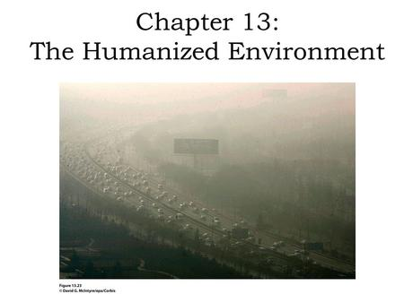 Chapter 13: The Humanized Environment. Humans have always altered their environment. In modern times, the impact of humanity's destructive and exploitative.