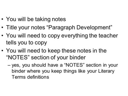 "You will be taking notes Title your notes ""Paragraph Development"" You will need to copy everything the teacher tells you to copy You will need to keep."