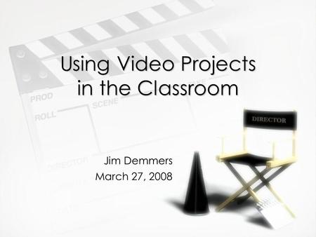 Using Video Projects in the Classroom Jim Demmers March 27, 2008.