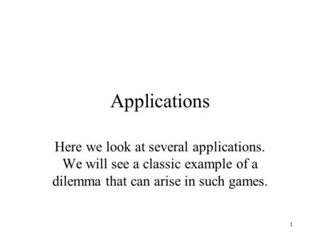 1 Applications Here we look at several applications. We will see a classic example of a dilemma that can arise in such games.