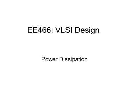 EE466: VLSI Design Power Dissipation. Outline Motivation to estimate power dissipation Sources of power dissipation Dynamic power dissipation Static power.