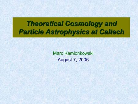 Theoretical Cosmology and Particle Astrophysics at Caltech Marc Kamionkowski August 7, 2006.
