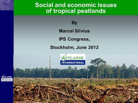 By Marcel Silvius IPS Congress, Stockholm, June 2012 Social and economic issues of tropical peatlands.