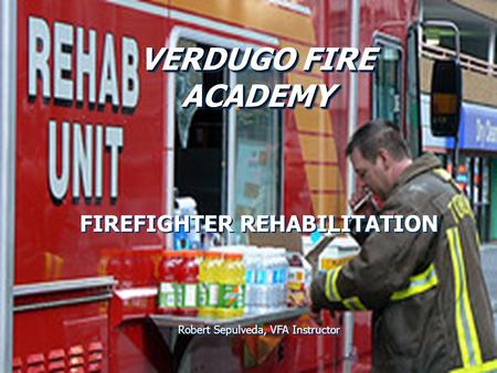 VERDUGO FIRE ACADEMY VERDUGO FIRE ACADEMY ACADEMY FIREFIGHTER REHABILITATION Robert Sepulveda, VFA Instructor FIREFIGHTER REHABILITATION Robert Sepulveda,